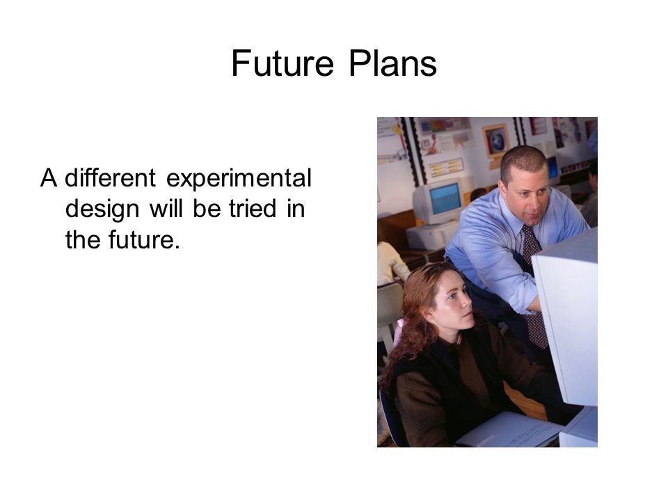 Future Plans A different experimental design will be tried in the future.