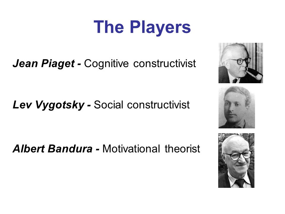 The Players Jean Piaget - Cognitive constructivist