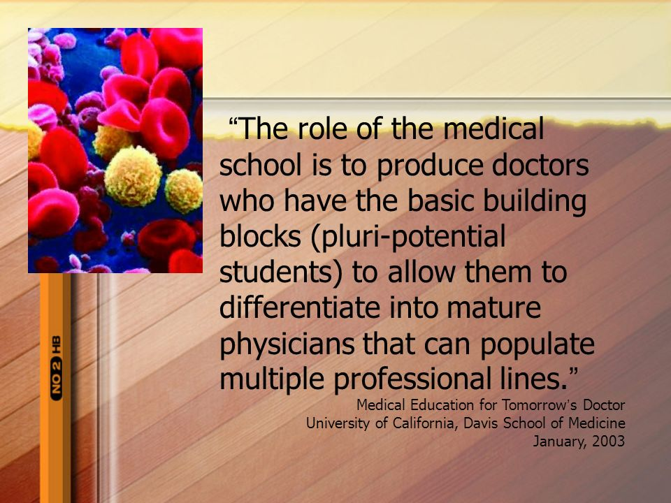 The role of the medical school is to produce doctors who have the basic building blocks (pluri-potential students) to allow them to differentiate into mature physicians that can populate multiple professional lines.
