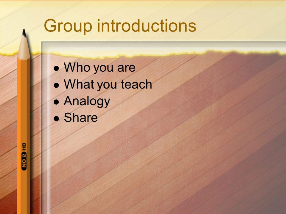 Group introductions Who you are What you teach Analogy Share