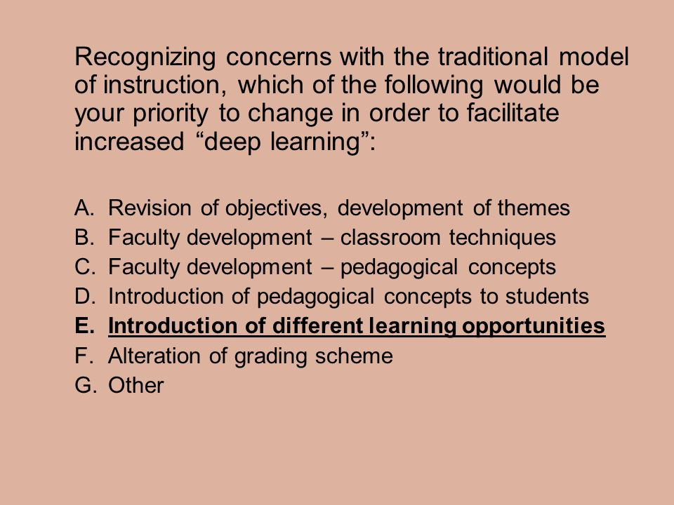 Recognizing concerns with the traditional model of instruction, which of the following would be your priority to change in order to facilitate increased deep learning :