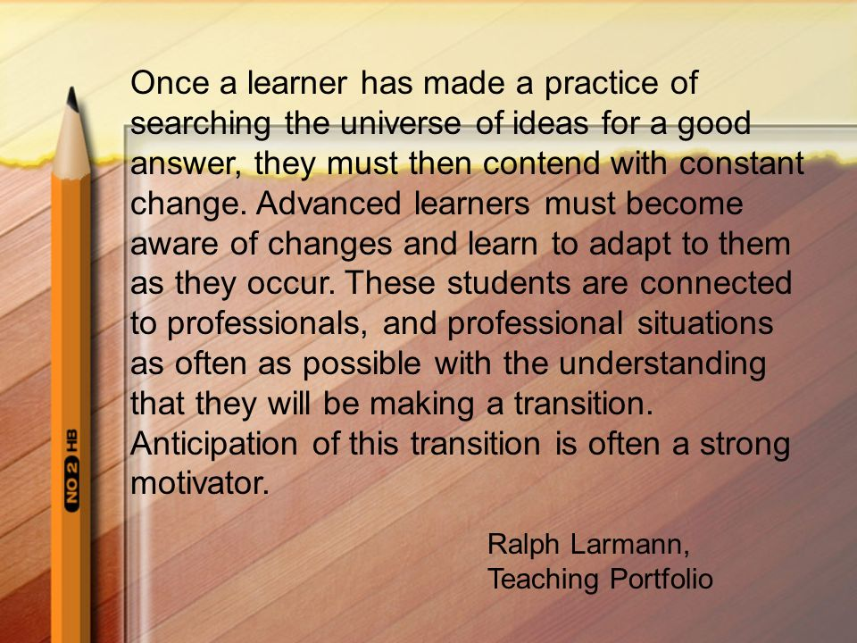 Once a learner has made a practice of searching the universe of ideas for a good answer, they must then contend with constant change. Advanced learners must become aware of changes and learn to adapt to them as they occur. These students are connected to professionals, and professional situations as often as possible with the understanding that they will be making a transition. Anticipation of this transition is often a strong motivator.
