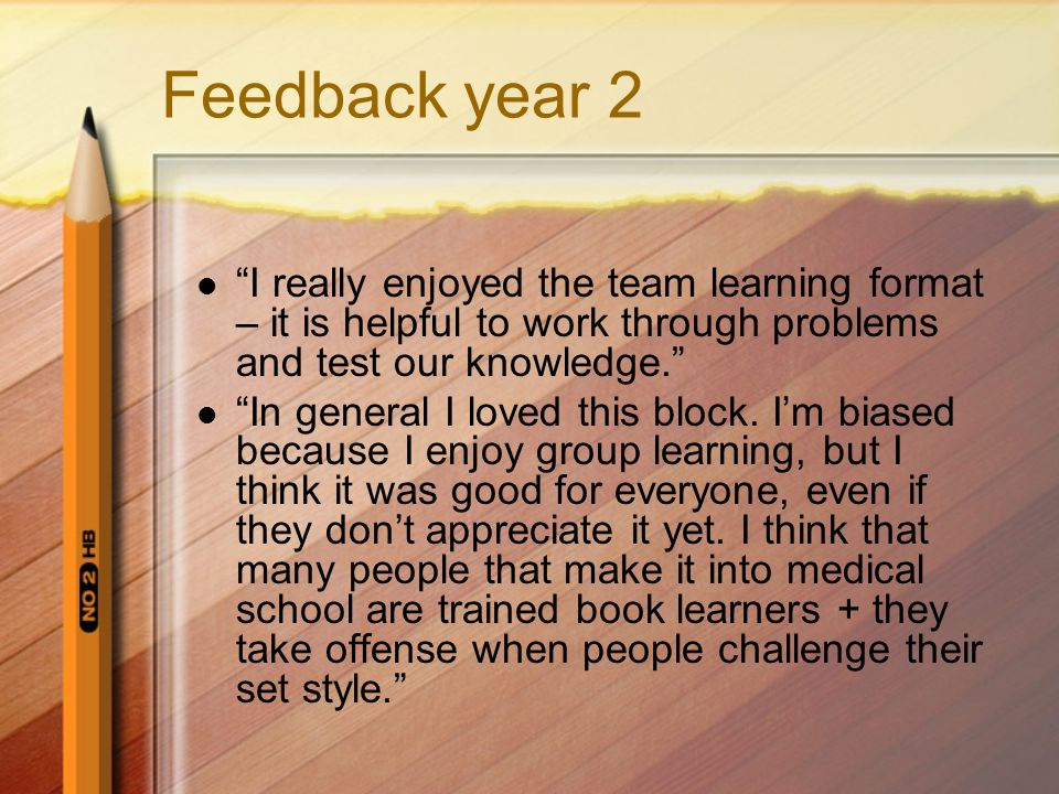 Feedback year 2 I really enjoyed the team learning format – it is helpful to work through problems and test our knowledge.