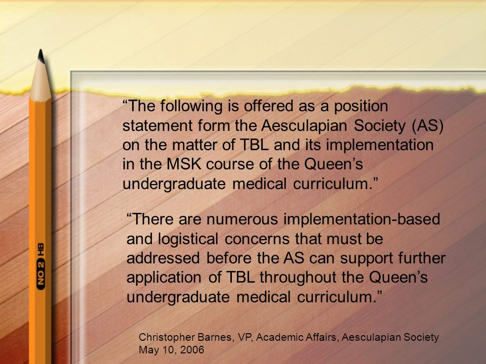The following is offered as a position statement form the Aesculapian Society (AS) on the matter of TBL and its implementation in the MSK course of the Queen's undergraduate medical curriculum.