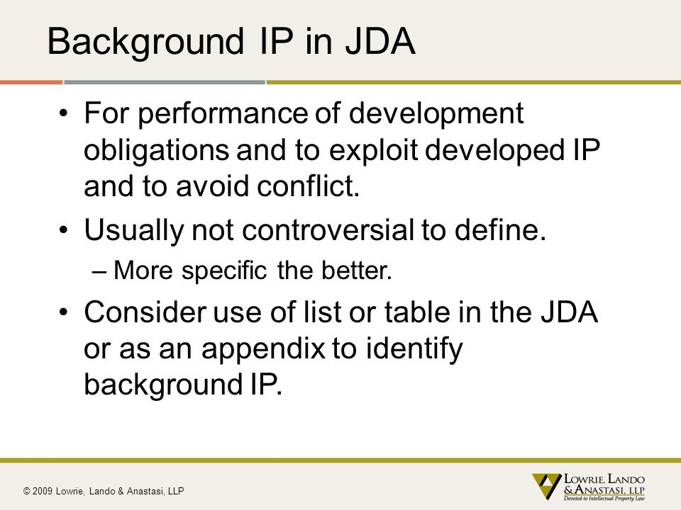 Background IP in JDA For performance of development obligations and to exploit developed IP and to avoid conflict.