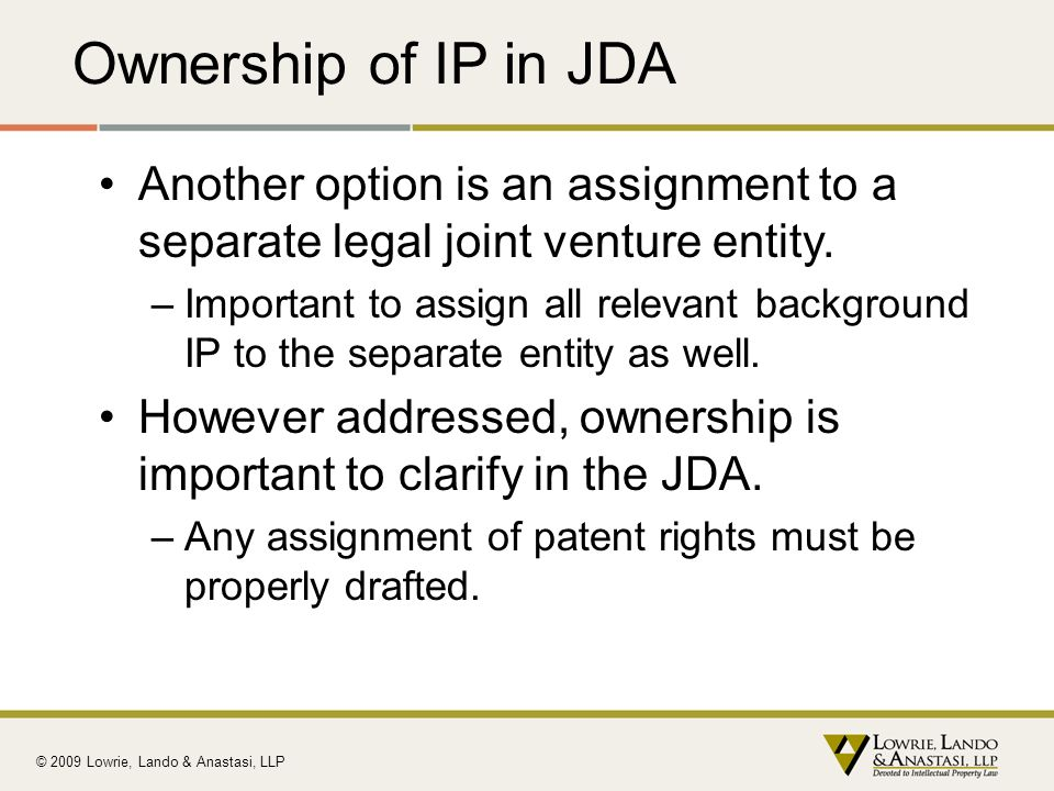 Ownership of IP in JDA Another option is an assignment to a separate legal joint venture entity.