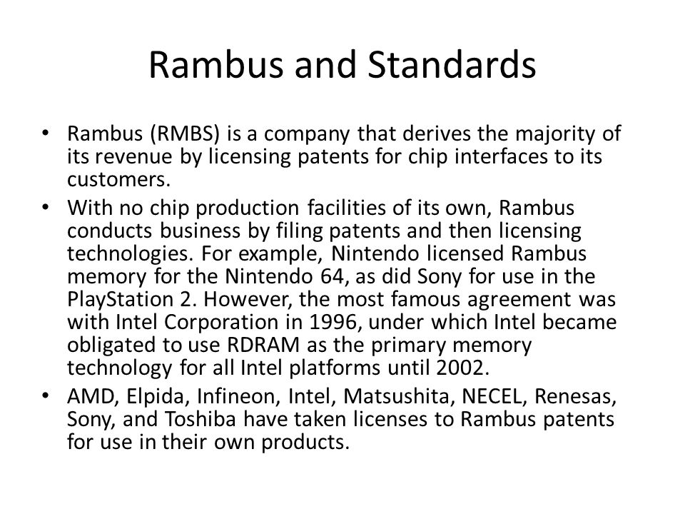 Rambus and Standards Rambus (RMBS) is a company that derives the majority of its revenue by licensing patents for chip interfaces to its customers.