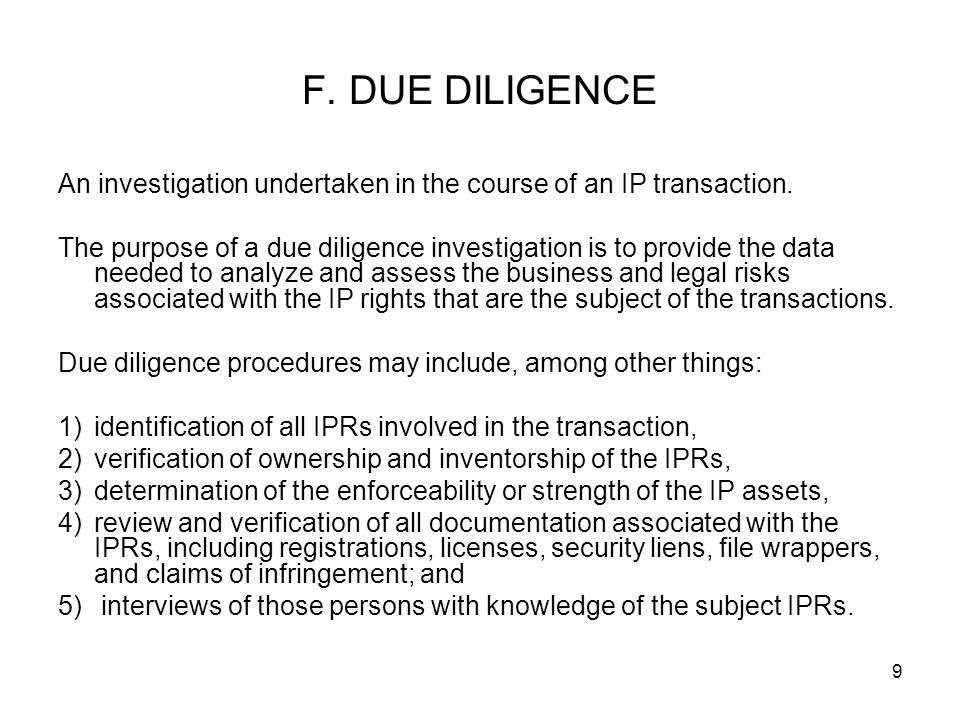 F. DUE DILIGENCE An investigation undertaken in the course of an IP transaction.