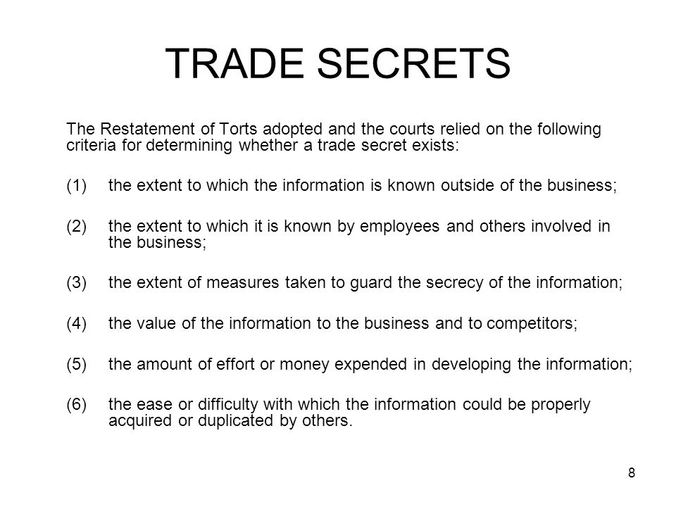 TRADE SECRETS The Restatement of Torts adopted and the courts relied on the following criteria for determining whether a trade secret exists: