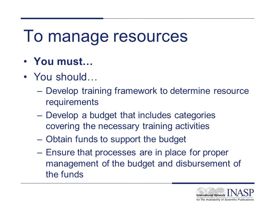 To manage resources You must… You should…