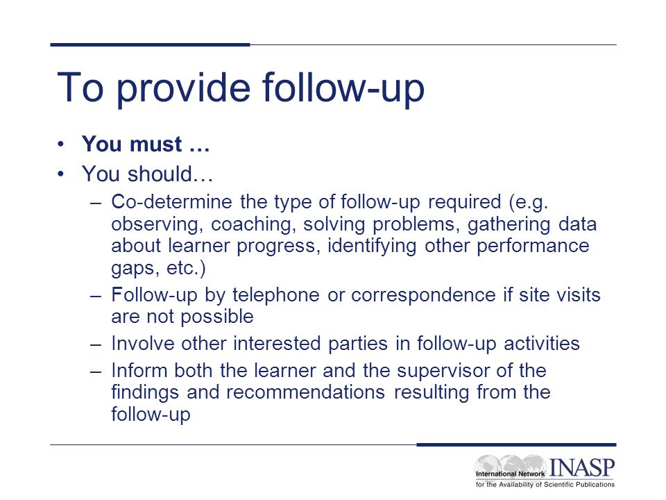 To provide follow-up You must … You should…