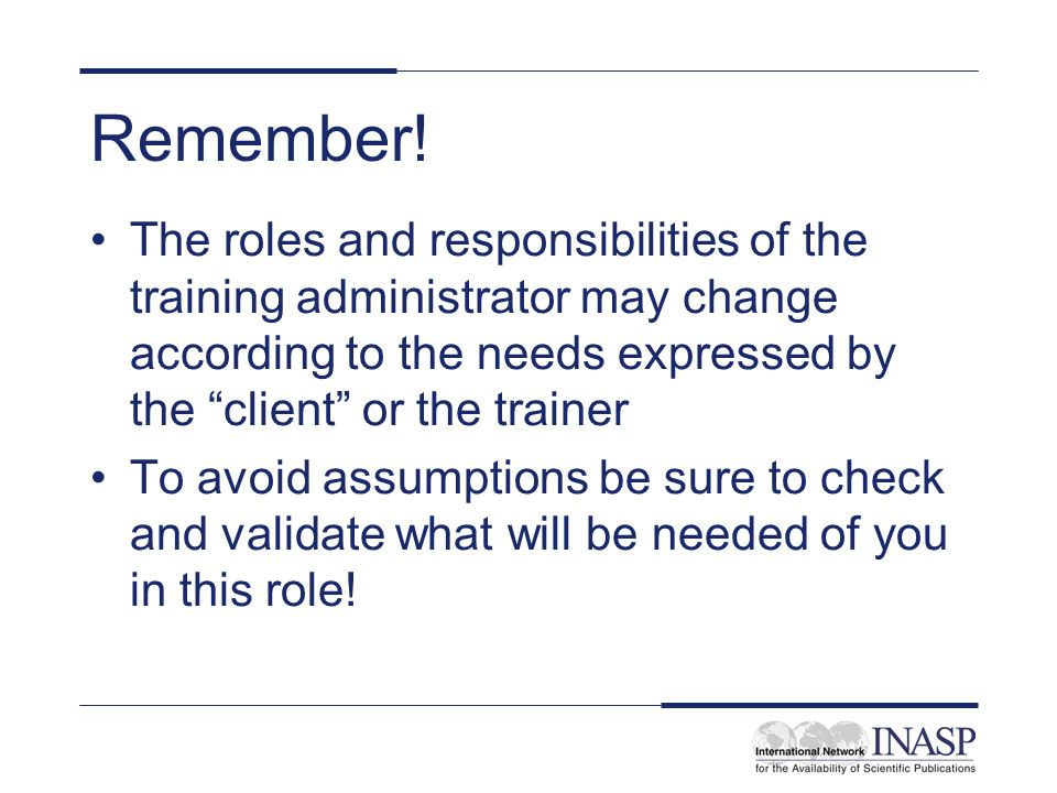 Remember! The roles and responsibilities of the training administrator may change according to the needs expressed by the client or the trainer.