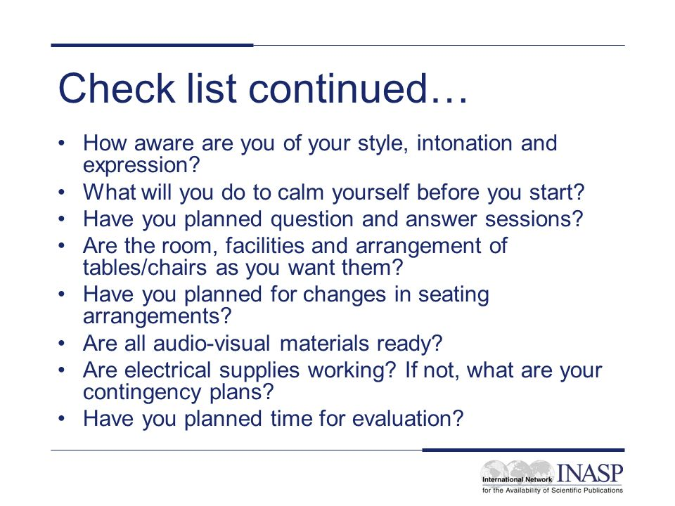 Check list continued… How aware are you of your style, intonation and expression What will you do to calm yourself before you start