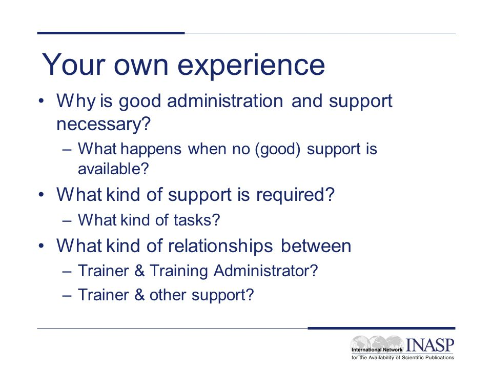 Your own experience Why is good administration and support necessary