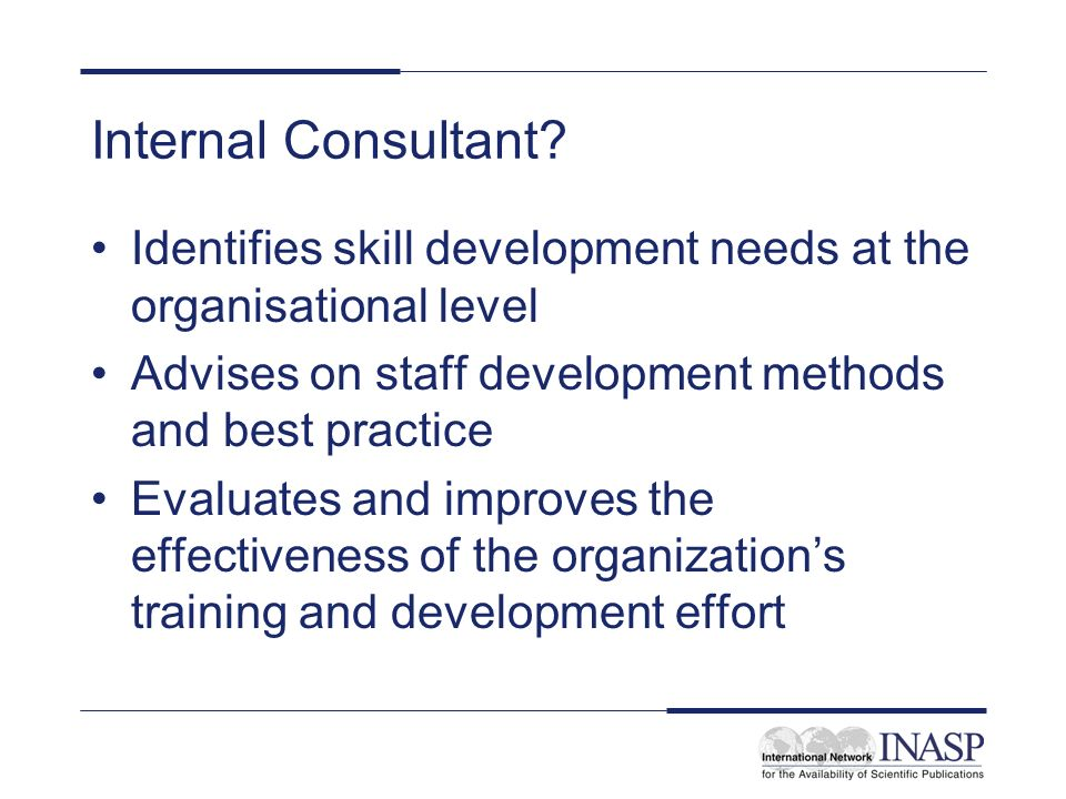 Internal Consultant Identifies skill development needs at the organisational level. Advises on staff development methods and best practice.