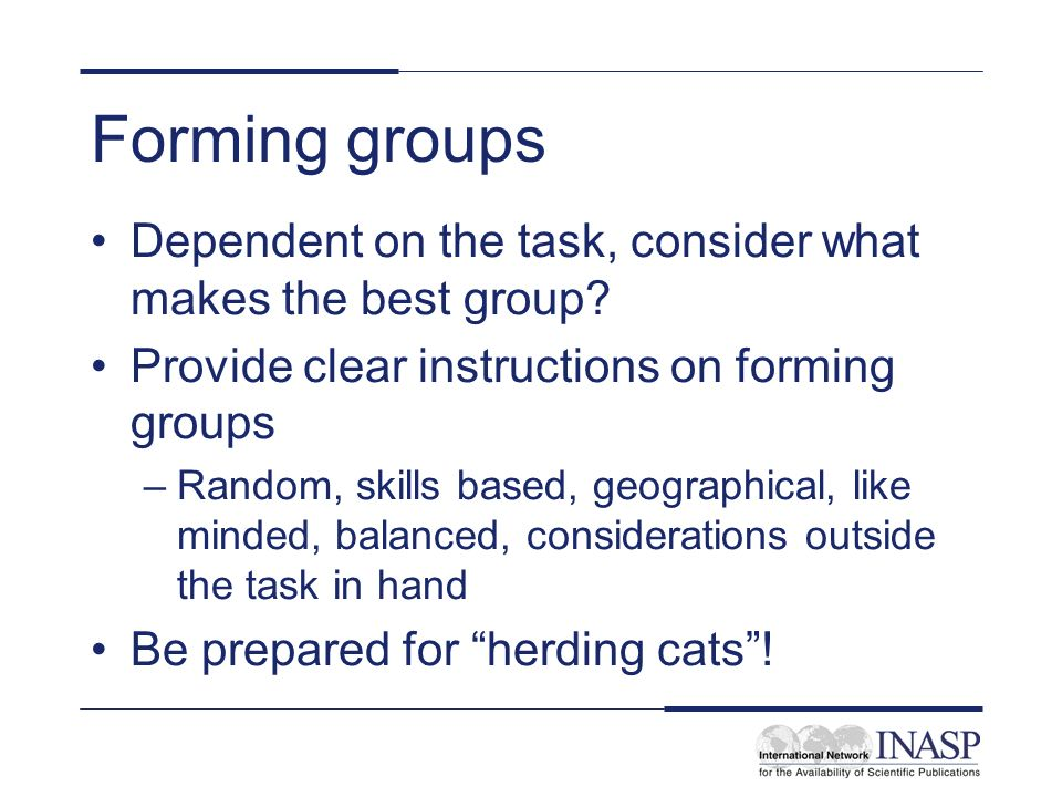 Forming groups Dependent on the task, consider what makes the best group Provide clear instructions on forming groups.