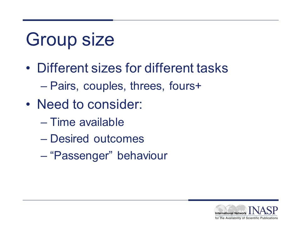 Group size Different sizes for different tasks Need to consider: