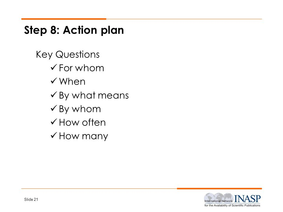 Step 8: Action plan Key Questions For whom When By what means By whom