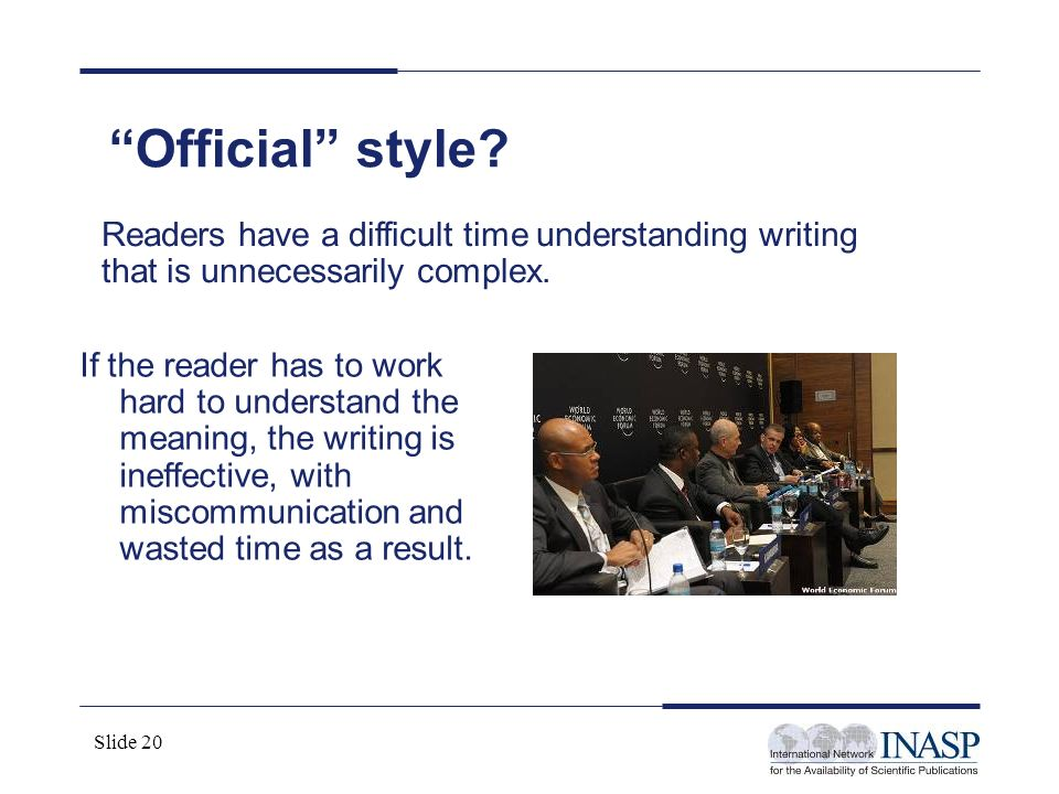 Official style Readers have a difficult time understanding writing that is unnecessarily complex.
