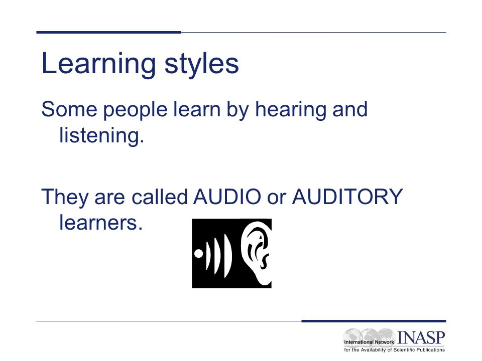 Learning styles Some people learn by hearing and listening.