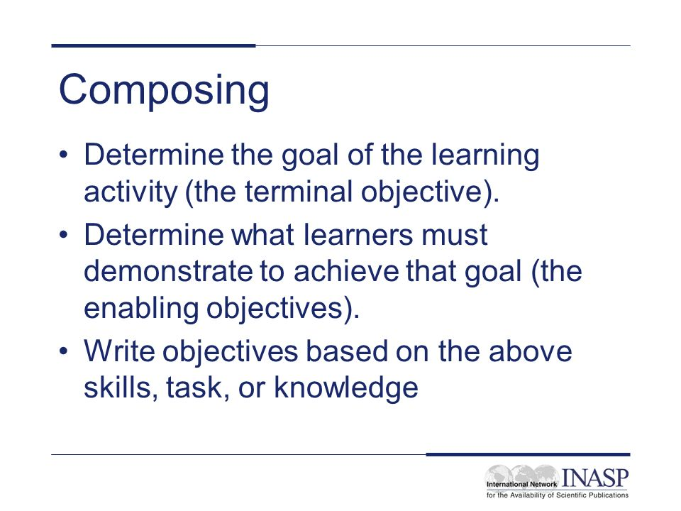 Composing Determine the goal of the learning activity (the terminal objective).