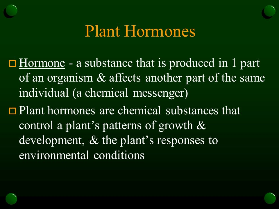 Plant Hormones Hormone - a substance that is produced in 1 part of an organism & affects another part of the same individual (a chemical messenger)