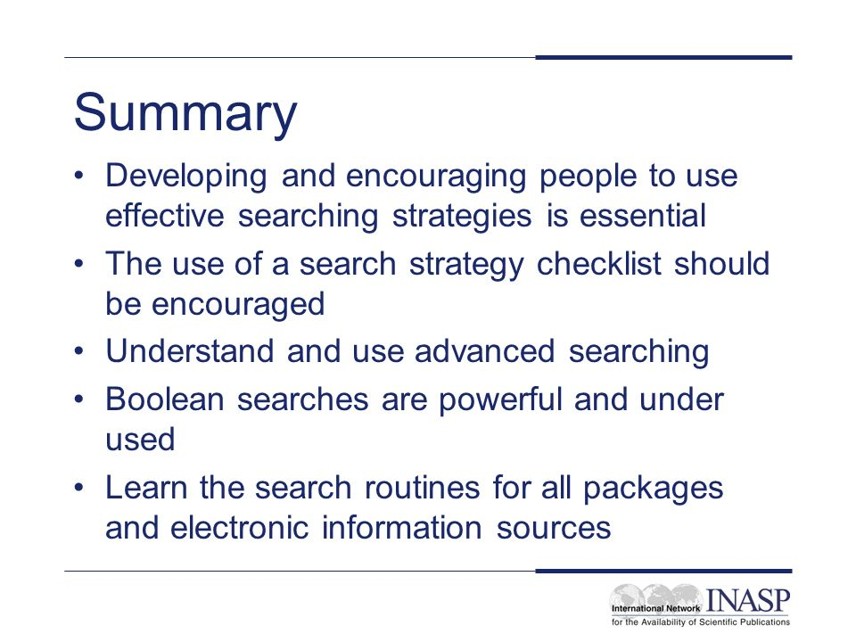 Summary Developing and encouraging people to use effective searching strategies is essential.