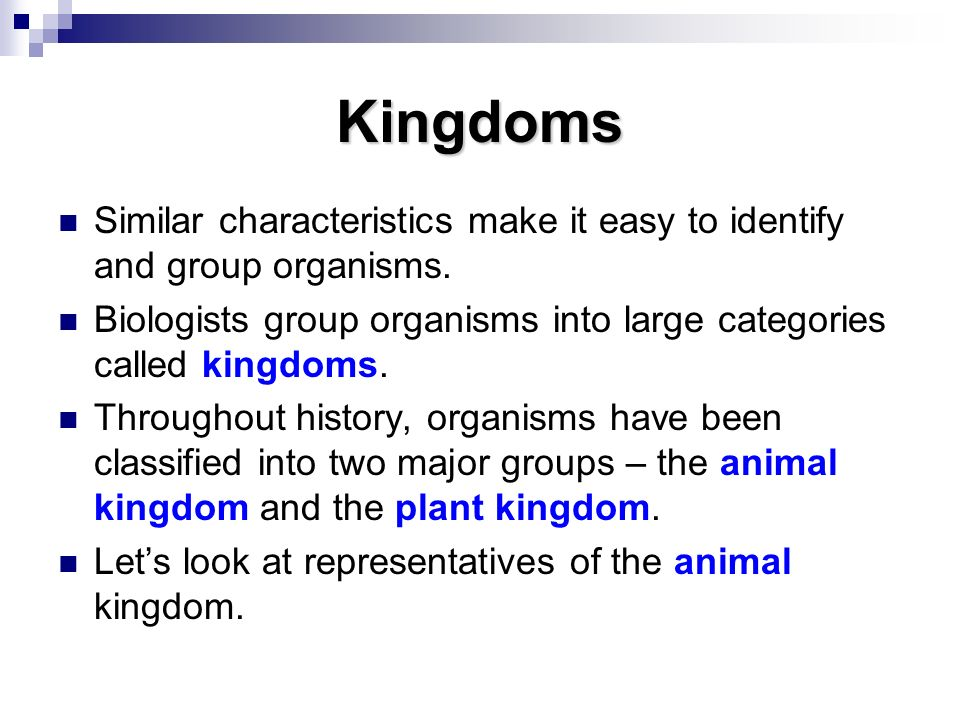 Kingdoms Similar characteristics make it easy to identify and group organisms. Biologists group organisms into large categories called kingdoms.
