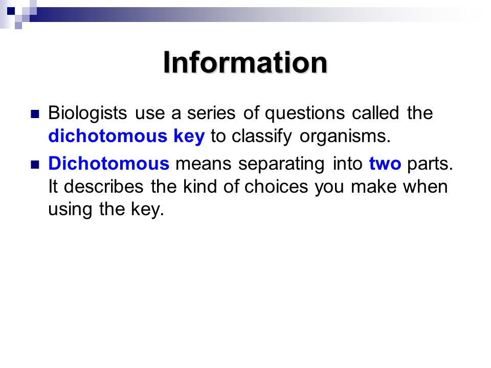 Information Biologists use a series of questions called the dichotomous key to classify organisms.