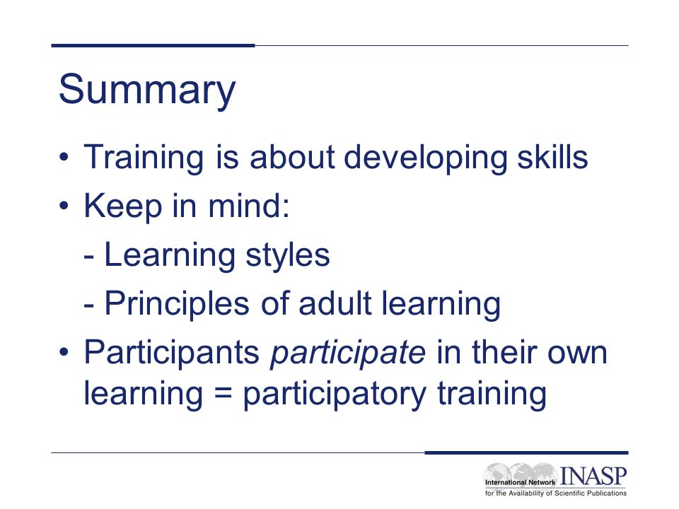 Summary Training is about developing skills Keep in mind:
