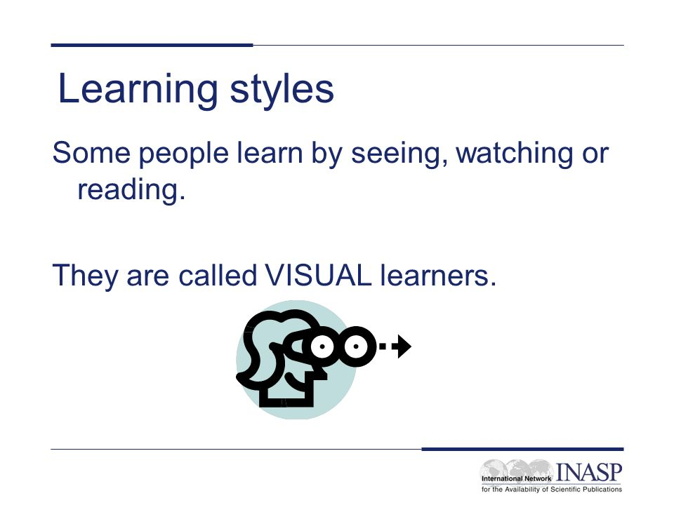 Learning styles Some people learn by seeing, watching or reading.