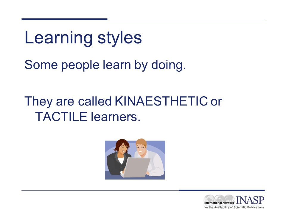 Learning styles Some people learn by doing.