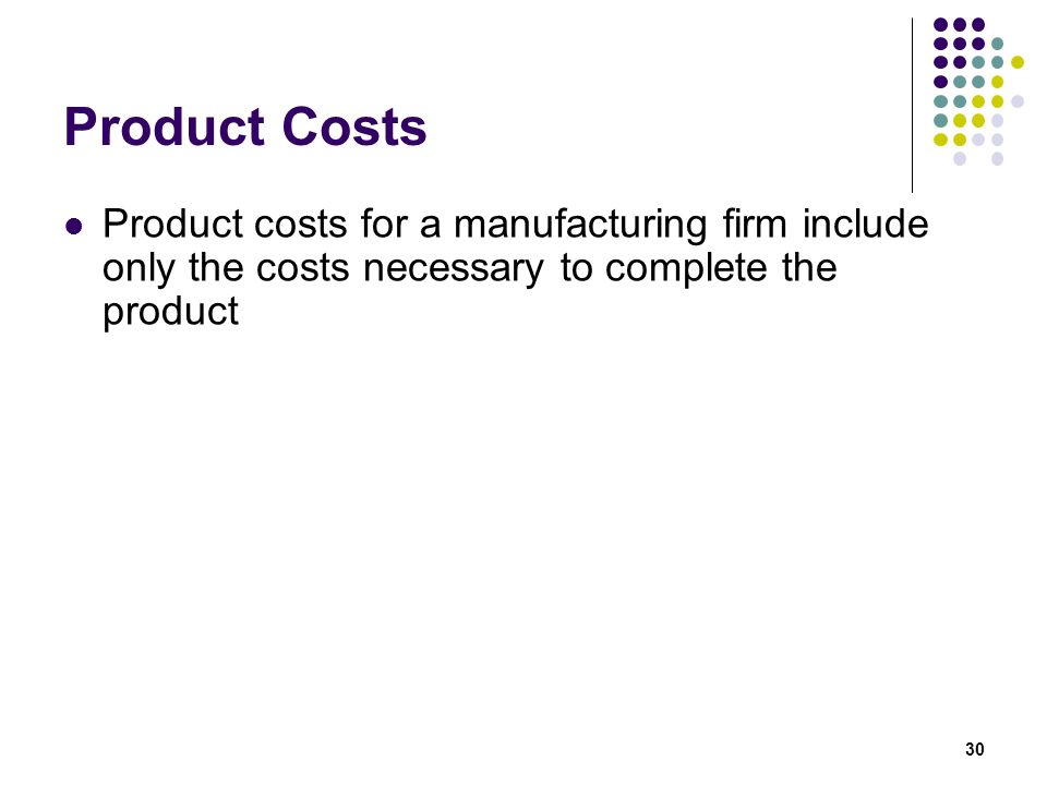 Product Costs Product costs for a manufacturing firm include only the costs necessary to complete the product.