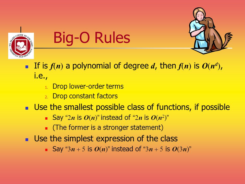 Big-O Rules If is f(n) a polynomial of degree d, then f(n) is O(nd), i.e., Drop lower-order terms.