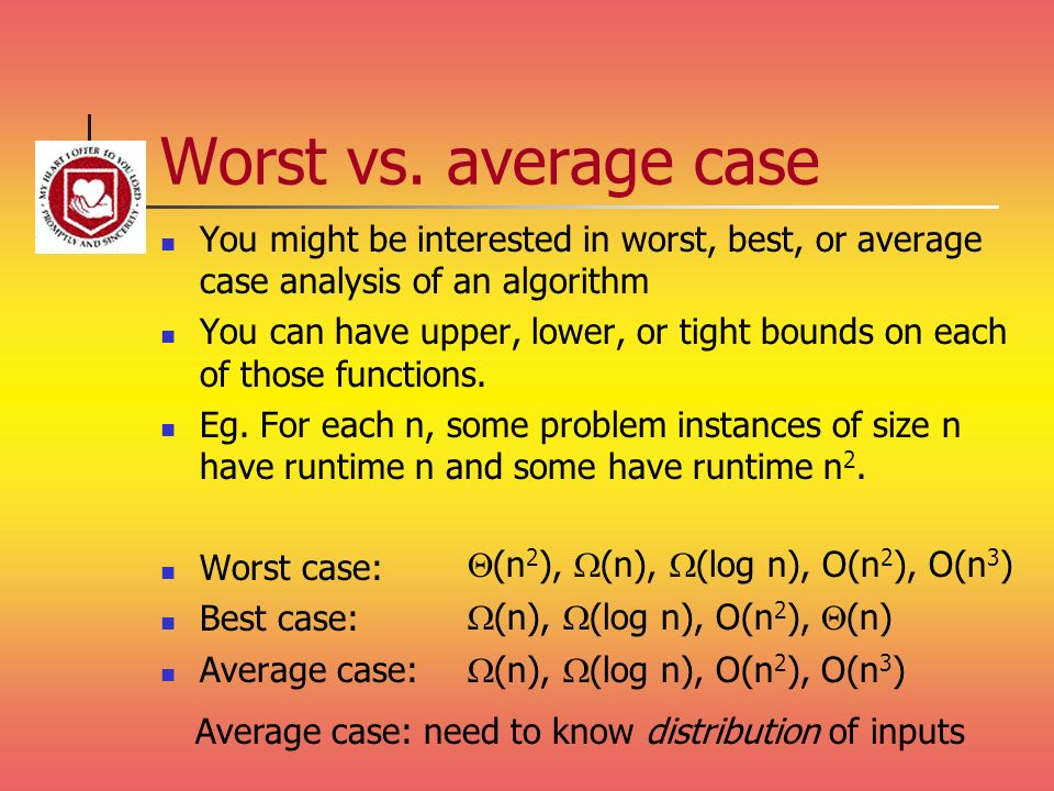 Worst vs. average case You might be interested in worst, best, or average case analysis of an algorithm.