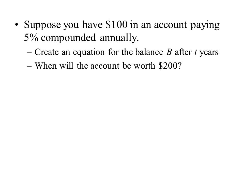 Suppose you have $100 in an account paying 5% compounded annually.