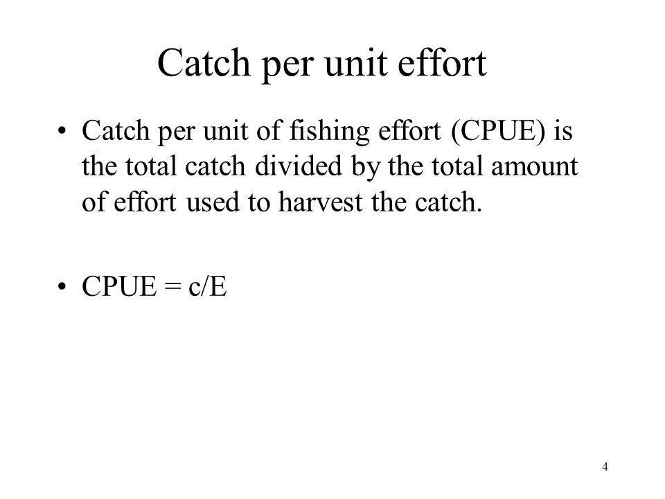 Catch per unit effort Catch per unit of fishing effort (CPUE) is the total catch divided by the total amount of effort used to harvest the catch.