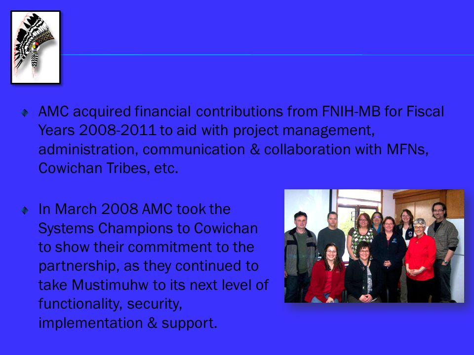 AMC acquired financial contributions from FNIH-MB for Fiscal Years 2008-2011 to aid with project management, administration, communication & collaboration with MFNs, Cowichan Tribes, etc.
