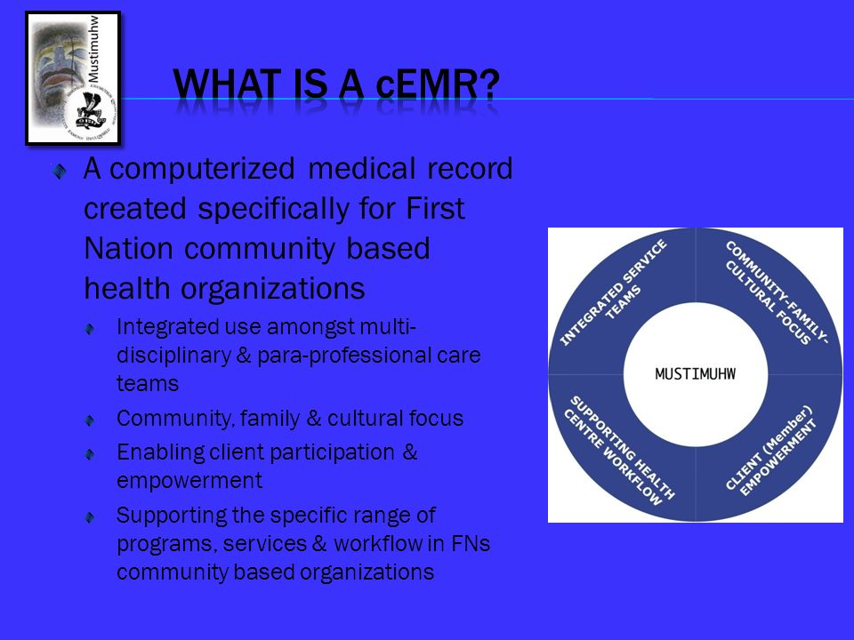 WHAT IS A cEMR A computerized medical record created specifically for First Nation community based health organizations.