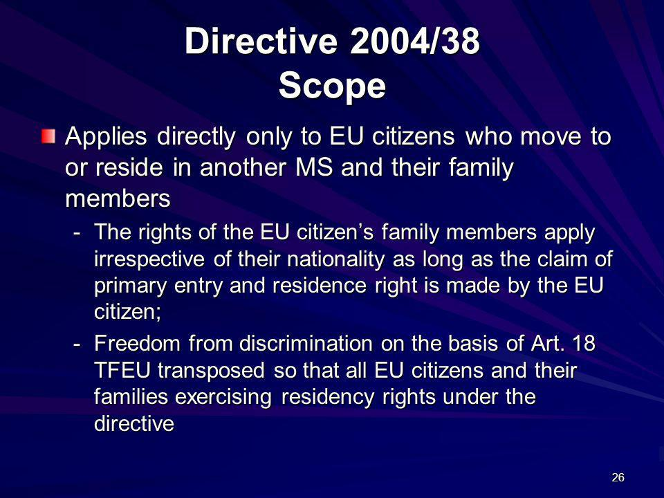 Directive 2004/38 Scope Applies directly only to EU citizens who move to or reside in another MS and their family members.