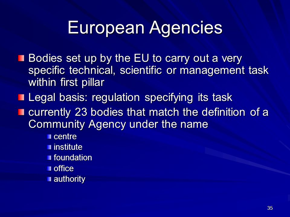 European Agencies Bodies set up by the EU to carry out a very specific technical, scientific or management task within first pillar.