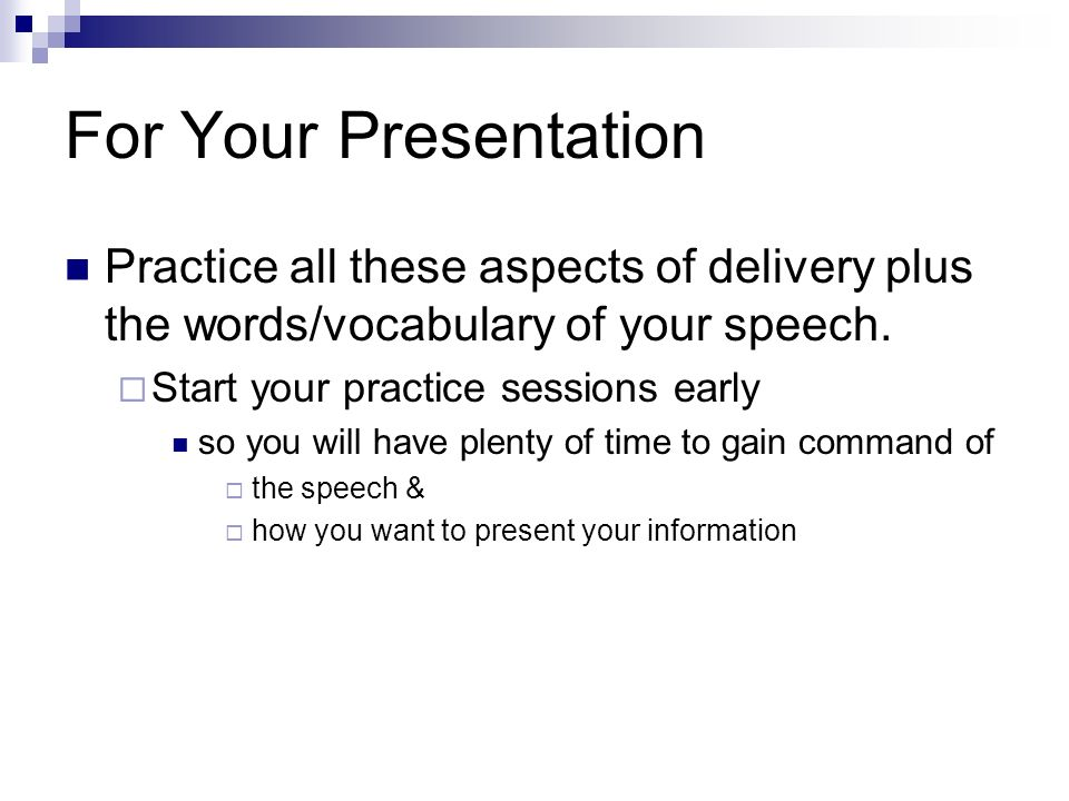 For Your Presentation Practice all these aspects of delivery plus the words/vocabulary of your speech.