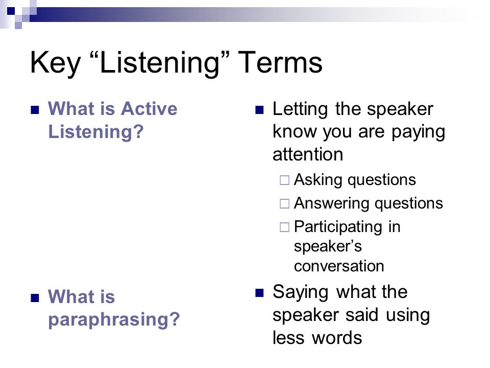 Key Listening Terms Letting the speaker know you are paying attention. Asking questions. Answering questions.