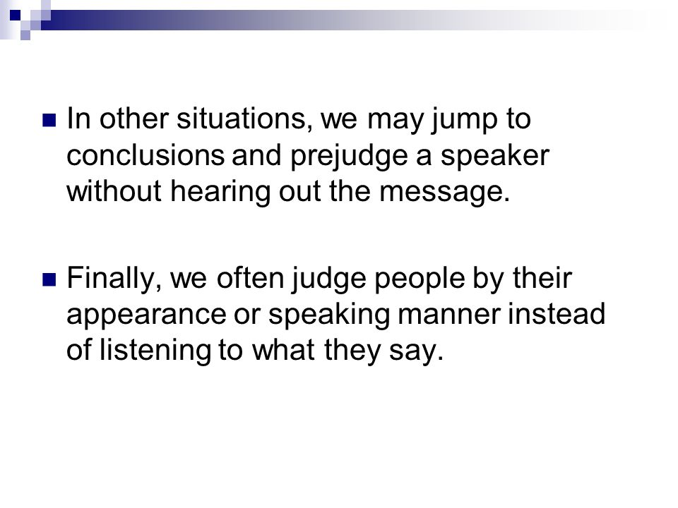 In other situations, we may jump to conclusions and prejudge a speaker without hearing out the message.