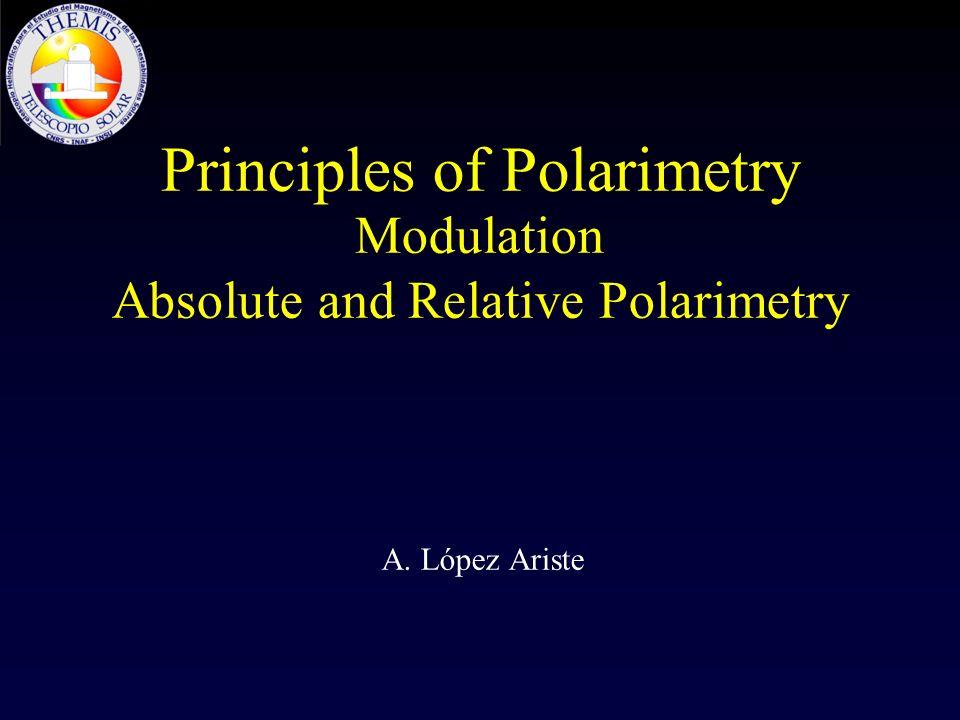 Principles of Polarimetry Modulation Absolute and Relative Polarimetry