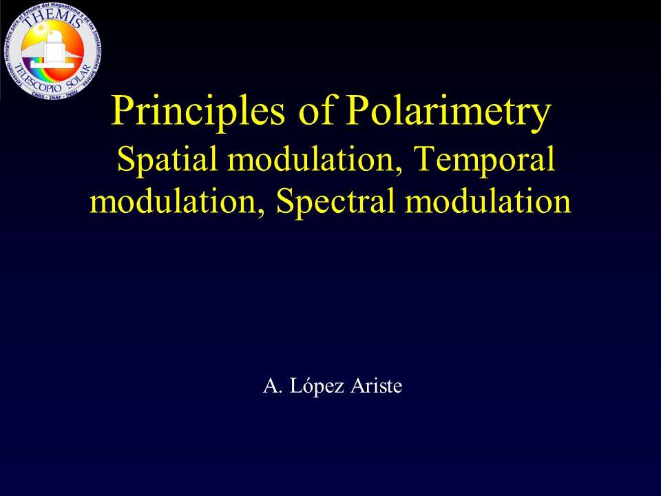 Principles of Polarimetry Spatial modulation, Temporal modulation, Spectral modulation