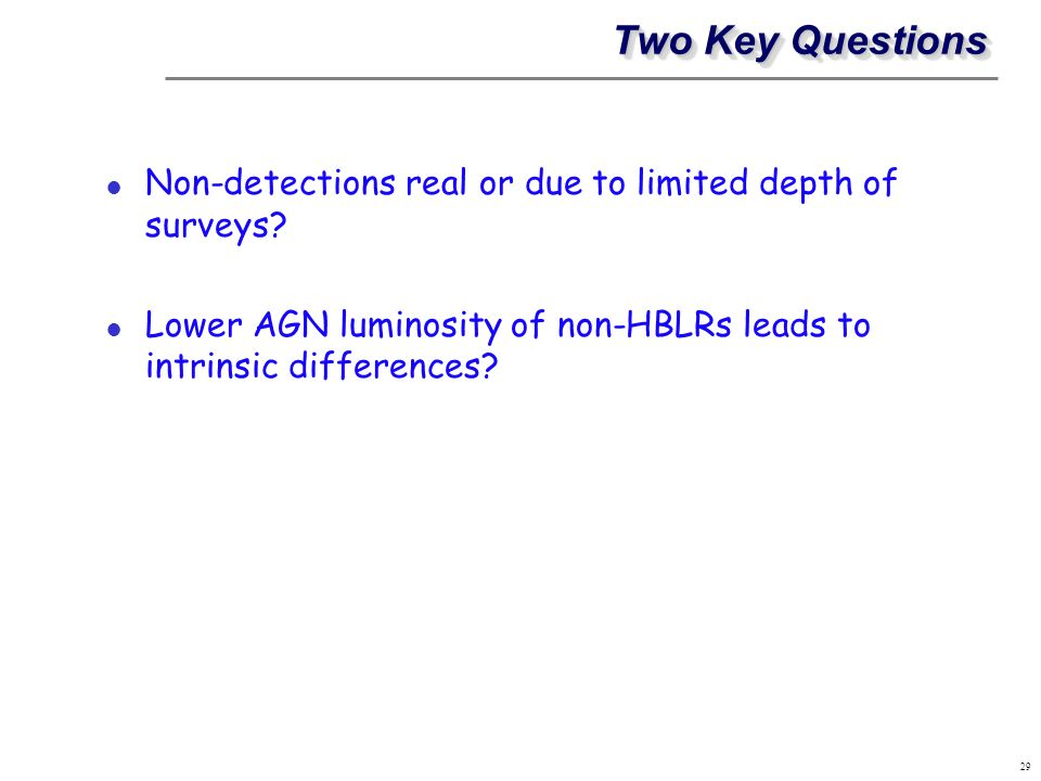 Two Key Questions Non-detections real or due to limited depth of surveys Lower AGN luminosity of non-HBLRs leads to intrinsic differences