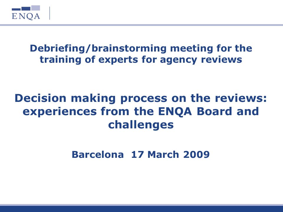 Debriefing/brainstorming meeting for the training of experts for agency reviews Decision making process on the reviews: experiences from the ENQA Board and challenges Barcelona 17 March 2009