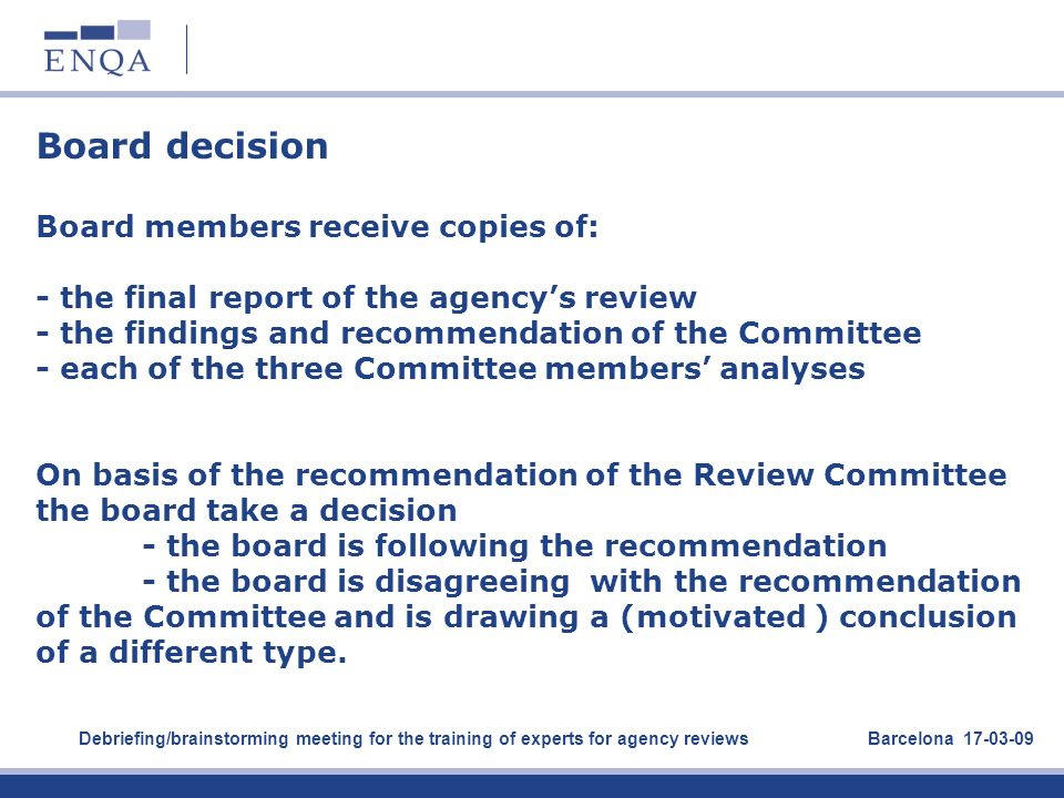 Board decision Board members receive copies of: - the final report of the agency's review - the findings and recommendation of the Committee - each of the three Committee members' analyses On basis of the recommendation of the Review Committee the board take a decision - the board is following the recommendation - the board is disagreeing with the recommendation of the Committee and is drawing a (motivated ) conclusion of a different type.