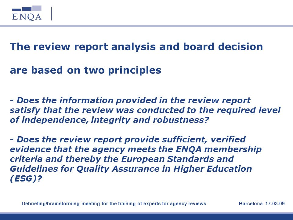 The review report analysis and board decision are based on two principles - Does the information provided in the review report satisfy that the review was conducted to the required level of independence, integrity and robustness - Does the review report provide sufficient, verified evidence that the agency meets the ENQA membership criteria and thereby the European Standards and Guidelines for Quality Assurance in Higher Education (ESG)